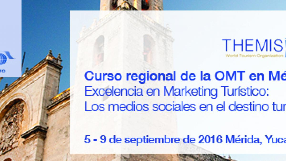 "UNWTO regional course in Mexico on ""Excellence in Tourism Marketing: Social media in the tourism destination"" from 5th to 9th September in Mérida (Yucatán)"